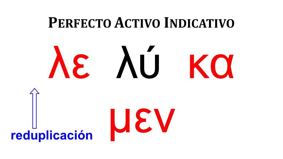 λε λύ κα μεν P ERFECTO A CTIVO I NDICATIVO reduplicación