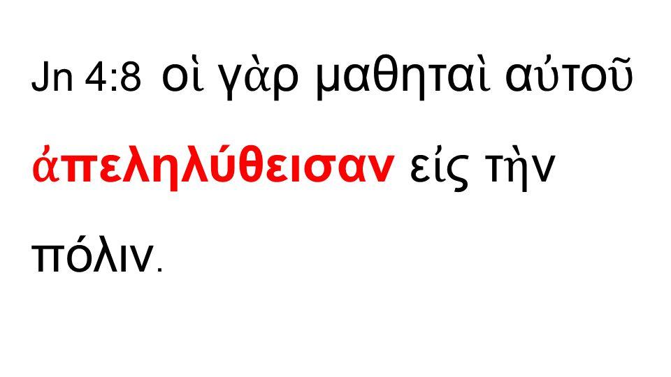 Jn 4:8 ο ἱ γ ὰ ρ μαθητα ὶ α ὐ το ῦ ἀ πεληλύθεισαν ε ἰ ς τ ὴ ν πόλιν.