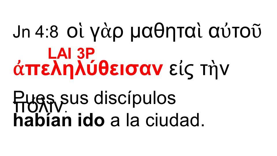 Jn 4:8 ο ἱ γ ὰ ρ μαθητα ὶ α ὐ το ῦ ἀ πεληλύθεισαν ε ἰ ς τ ὴ ν πόλιν. Pues sus discípulos habían ido a la ciudad. LAI 3P