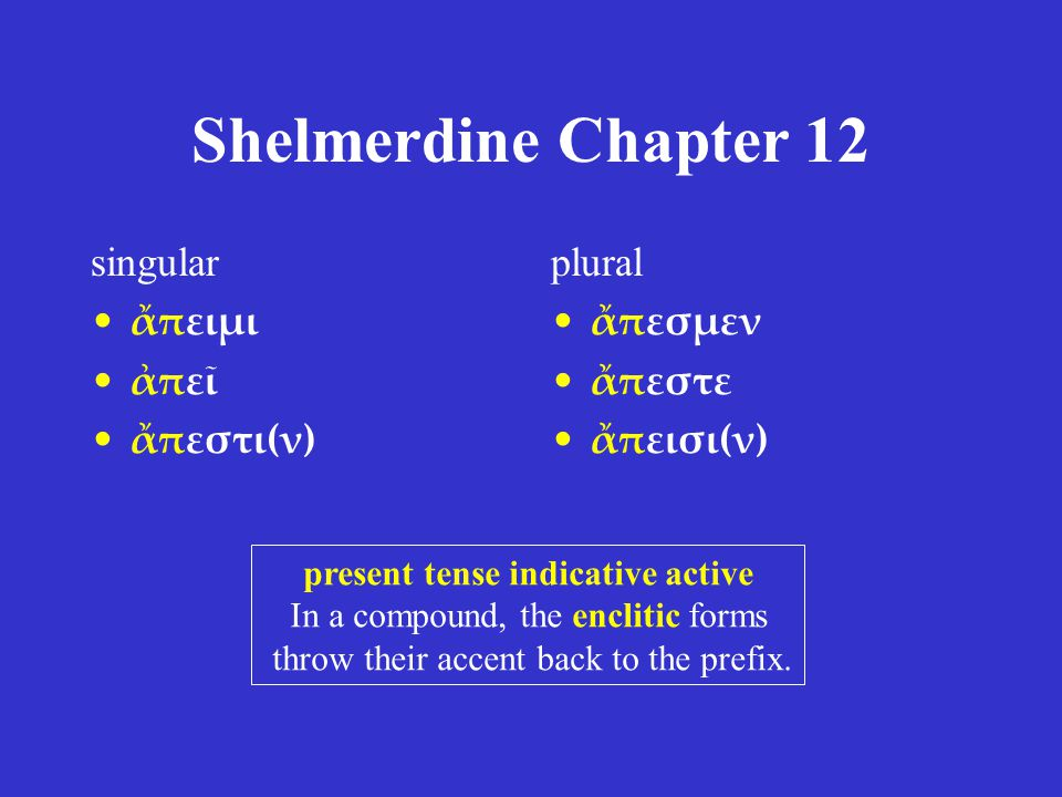 Shelmerdine Chapter 12 singular εἰμί I am εἶ you are ἐστί(ν) (s)he, it is plural ἐσμέν we are ἐστέ you/y'all are εἰσί(ν) they are present tense indicative active Except for the 2 nd person singular, all forms are enclitic.