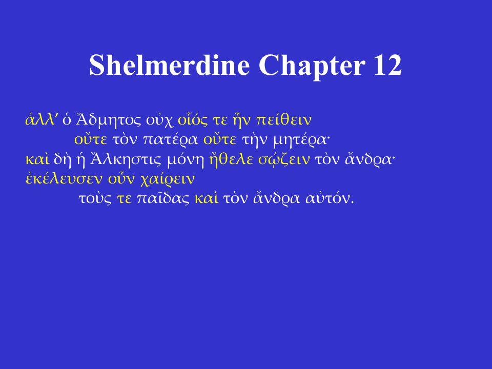 Shelmerdine Chapter 12 ἀλλ' ὁ Ἄδμητος οὐχ οἷός τε ἦν πείθειν οὔτε τὸν πατέρα οὔτε τὴν μητέρα· καὶ δὴ ἡ Ἄλκηστις μόνη ἤθελε σῴζειν τὸν ἄνδρα· ἐκέλευσεν οὖν χαίρειν τοὺς τε παῖδας καὶ τὸν ἄνδρα αὐτόν.