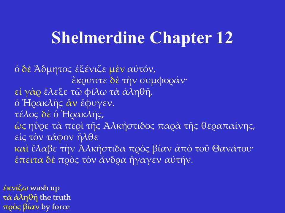 Shelmerdine Chapter 12 ὁ δὲ Ἄδμητος ἐξένιζε μὲν αὐτόν, ἔκρυπτε δὲ τὴν συμφοράν· εἰ γὰρ ἔλεξε τῷ φίλῳ τὰ ἀληθῆ, ὁ Ἡρακλῆς ἂν ἔφυγεν. τέλος δὲ ὁ Ἡρακλῆς
