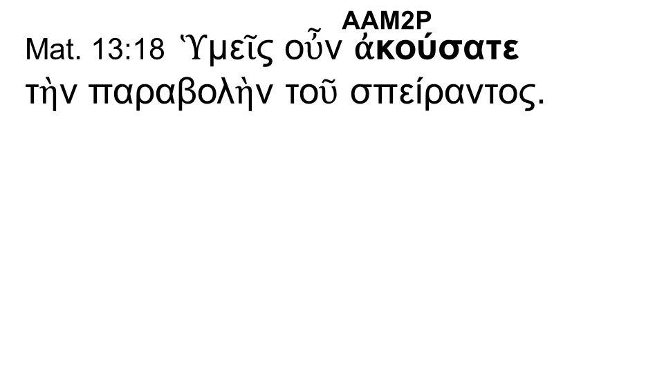 Mat. 13:18 Ὑ με ῖ ς ο ὖ ν ἀ κούσατε τ ὴ ν παραβολ ὴ ν το ῦ σπείραντος. AAM2P