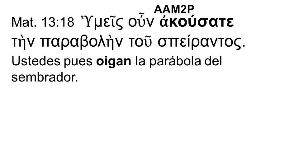 Mat. 13:18 Ὑ με ῖ ς ο ὖ ν ἀ κούσατε τ ὴ ν παραβολ ὴ ν το ῦ σπείραντος. Ustedes pues oigan la parábola del sembrador. AAM2P