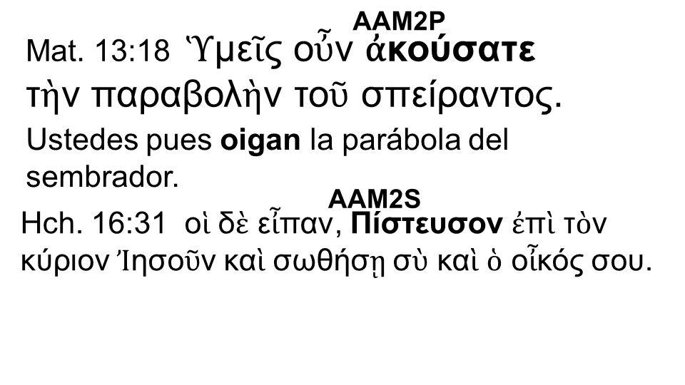 Mat. 13:18 Ὑ με ῖ ς ο ὖ ν ἀ κούσατε τ ὴ ν παραβολ ὴ ν το ῦ σπείραντος.