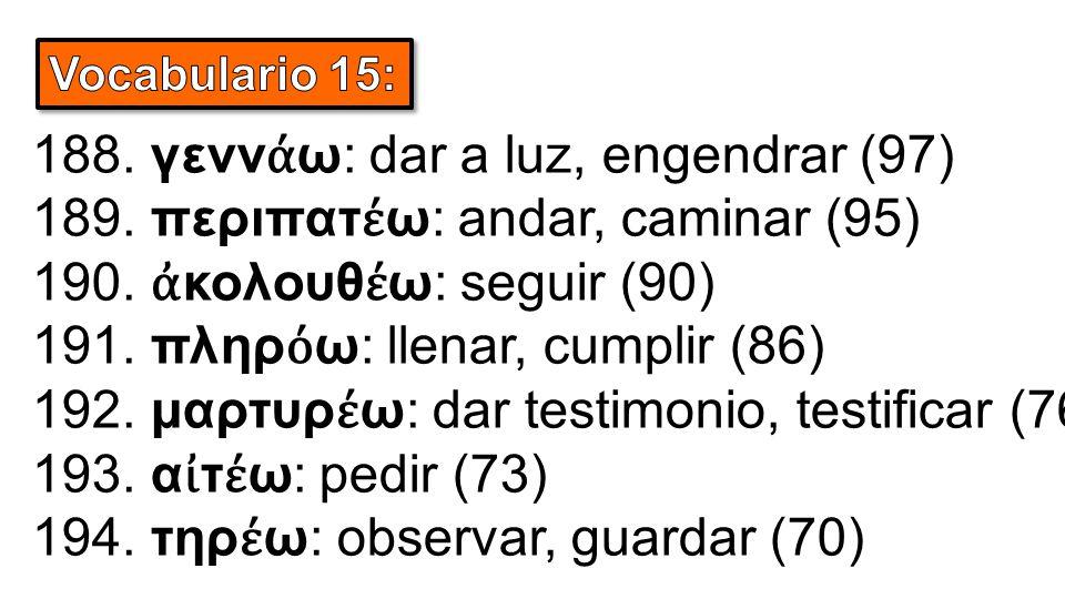 188. γενν ά ω: dar a luz, engendrar (97) 189. περιπατ έ ω: andar, caminar (95) 190. ἀ κολουθ έ ω: seguir (90) 191. πληρ ό ω: llenar, cumplir (86) 192.