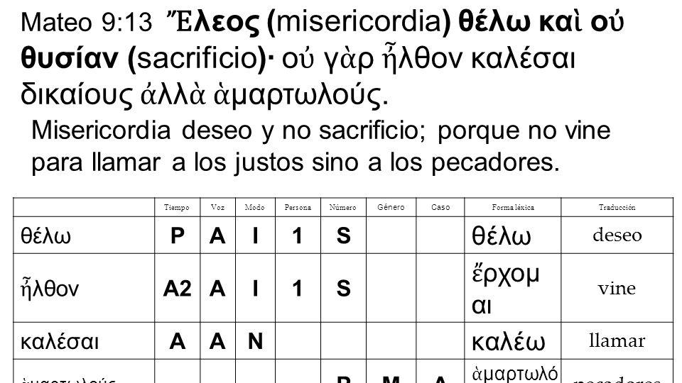Mateo 9:13 Ἔ λεος (misericordia) θέλω κα ὶ ο ὐ θυσίαν (sacrificio)· ο ὐ γ ὰ ρ ἦ λθον καλέσαι δικαίους ἀ λλ ὰ ἁ μαρτωλούς.
