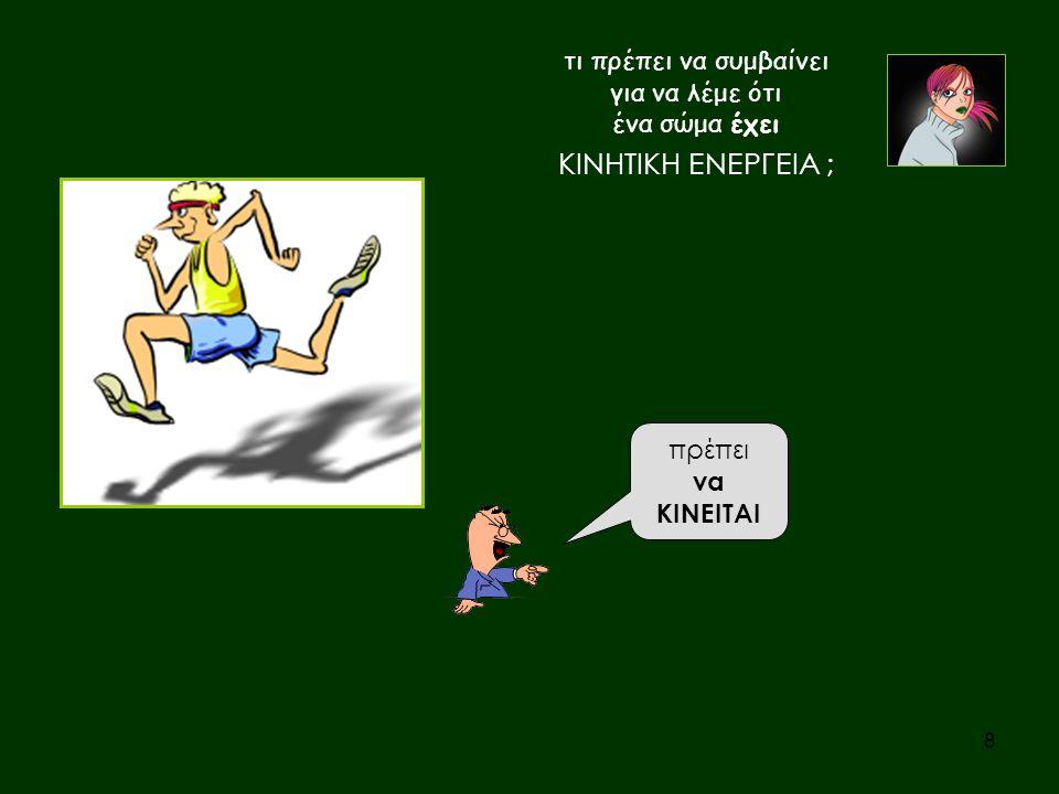 Και πόση είναι η κινητική του ενέργεια ; η τιμή της εξαρτάται από τη ΜΑΖΑ του σώματος και από το « ΠΟΣΟ ΓΡΗΓΟΡΑ » κινείται Αν το κινούμενο σώμα είναι ΥΛΙΚΟ ΣΗΜΕΙΟ ή ΣΩΜΑ ΣΕ ΜΕΤΑΦΟΡΙΚΗ ΚΙΝΗΣΗ είναι ΚΙΝΗΤΙΚΗ ΕΝΕΡΓΕΙΑ = ½ ( ΤΑΧΥΤΗΤΑ ) ΜΑΖΑ 2 Κ = ½mυ 2 9