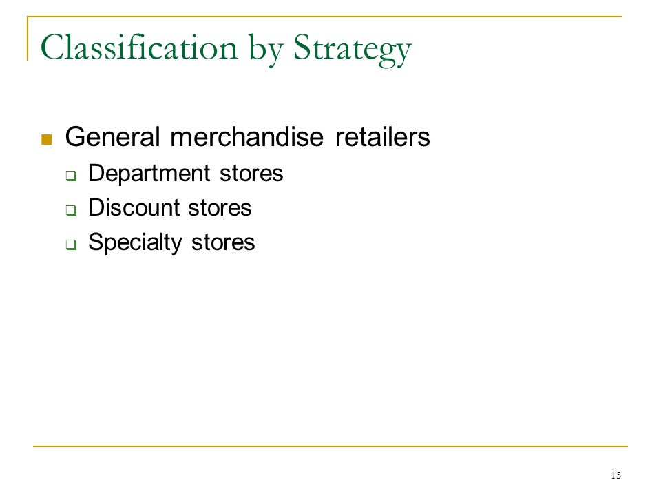 15 Classification by Strategy General merchandise retailers  Department stores  Discount stores  Specialty stores