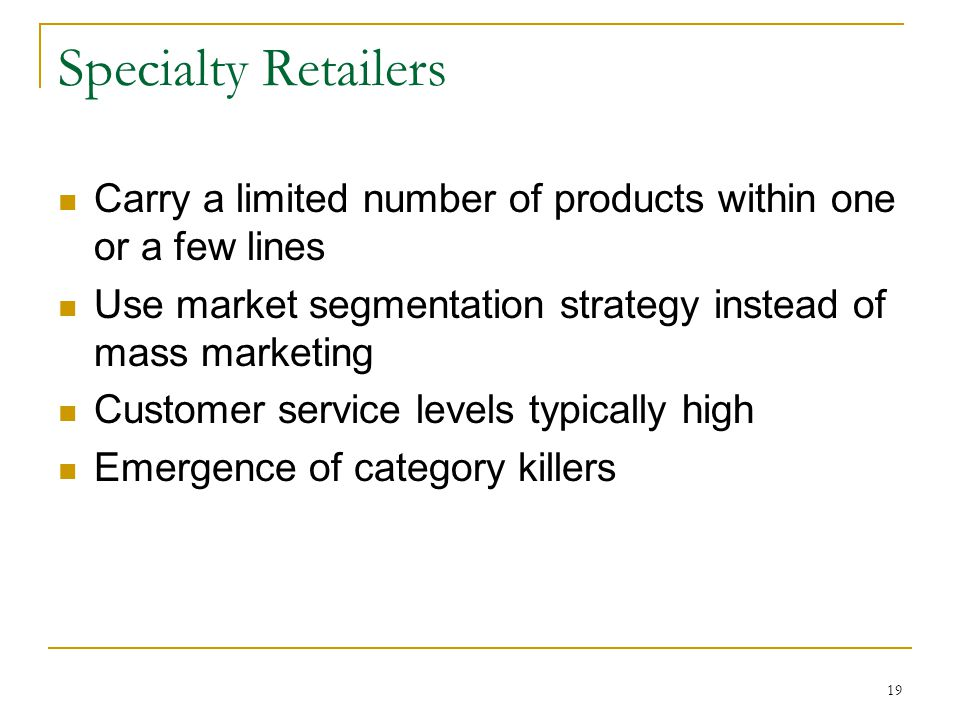 19 Specialty Retailers Carry a limited number of products within one or a few lines Use market segmentation strategy instead of mass marketing Customer service levels typically high Emergence of category killers