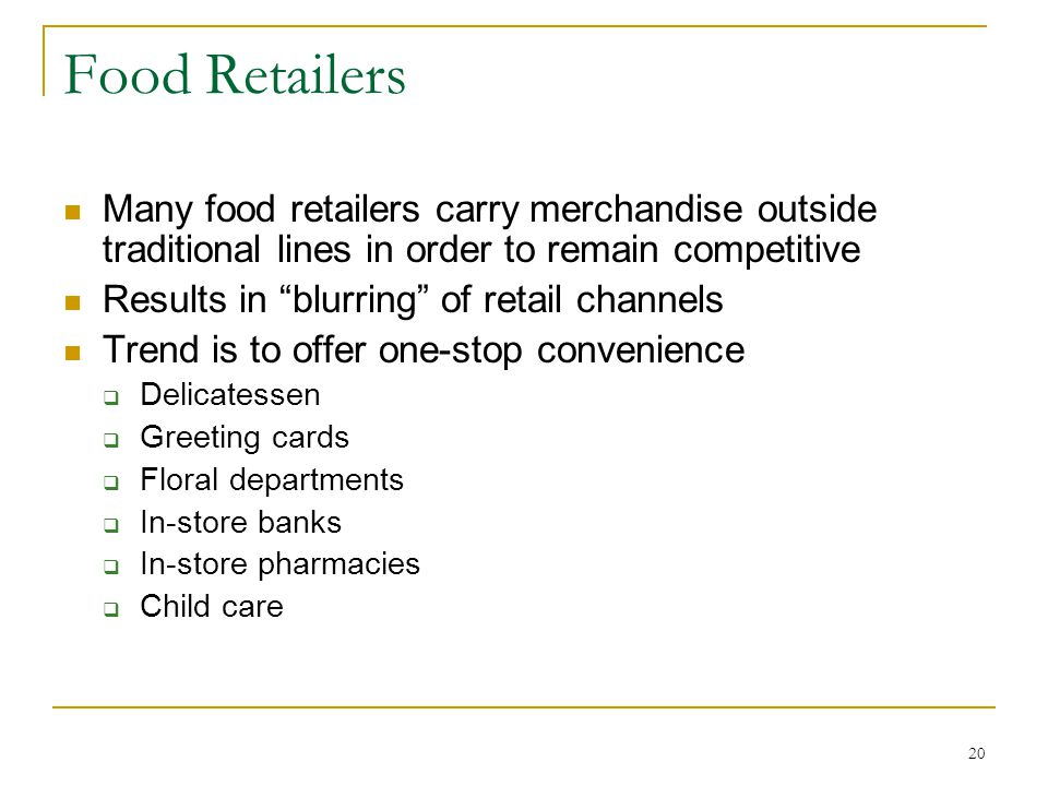 20 Food Retailers Many food retailers carry merchandise outside traditional lines in order to remain competitive Results in blurring of retail channels Trend is to offer one-stop convenience  Delicatessen  Greeting cards  Floral departments  In-store banks  In-store pharmacies  Child care