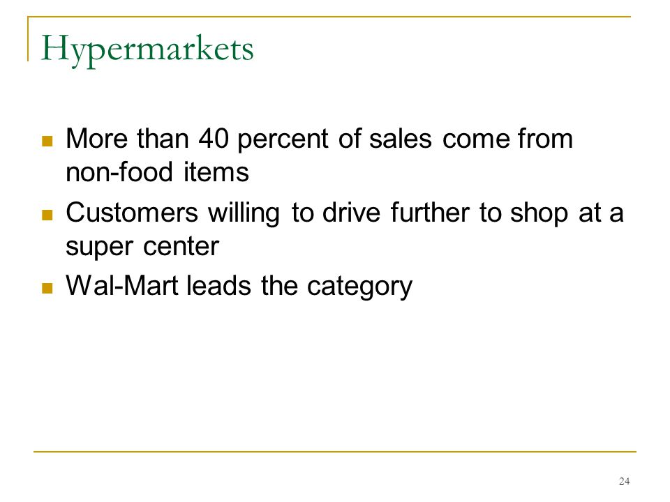 24 Hypermarkets More than 40 percent of sales come from non-food items Customers willing to drive further to shop at a super center Wal-Mart leads the category