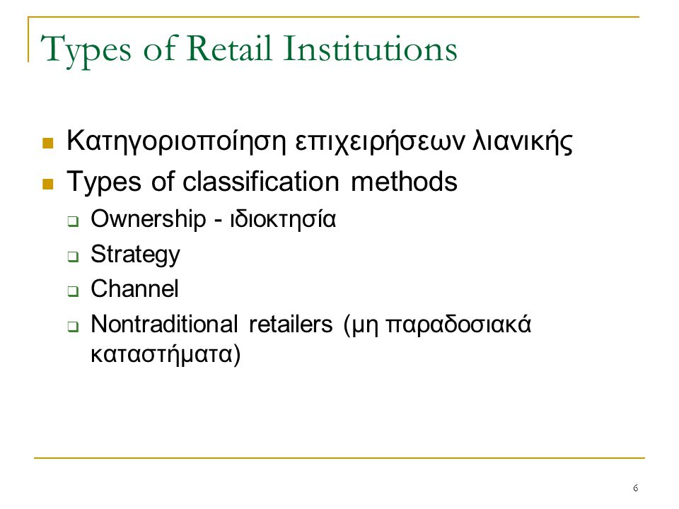 6 Types of Retail Institutions Κατηγοριοποίηση επιχειρήσεων λιανικής Types of classification methods  Ownership - ιδιοκτησία  Strategy  Channel  Nontraditional retailers (μη παραδοσιακά καταστήματα)