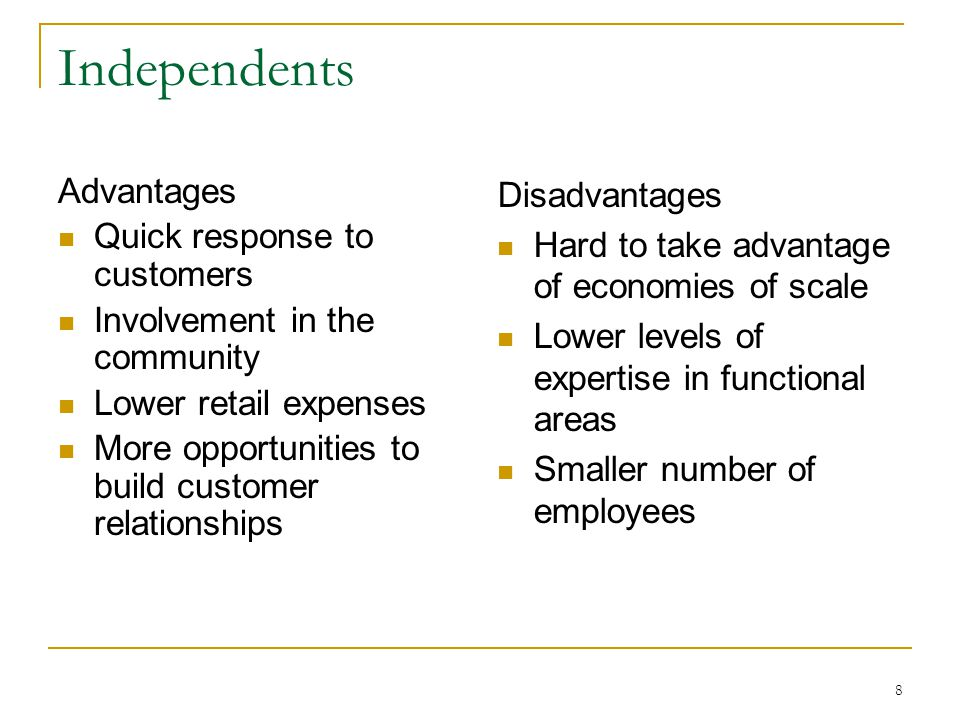 8 Independents Advantages Quick response to customers Involvement in the community Lower retail expenses More opportunities to build customer relationships Disadvantages Hard to take advantage of economies of scale Lower levels of expertise in functional areas Smaller number of employees