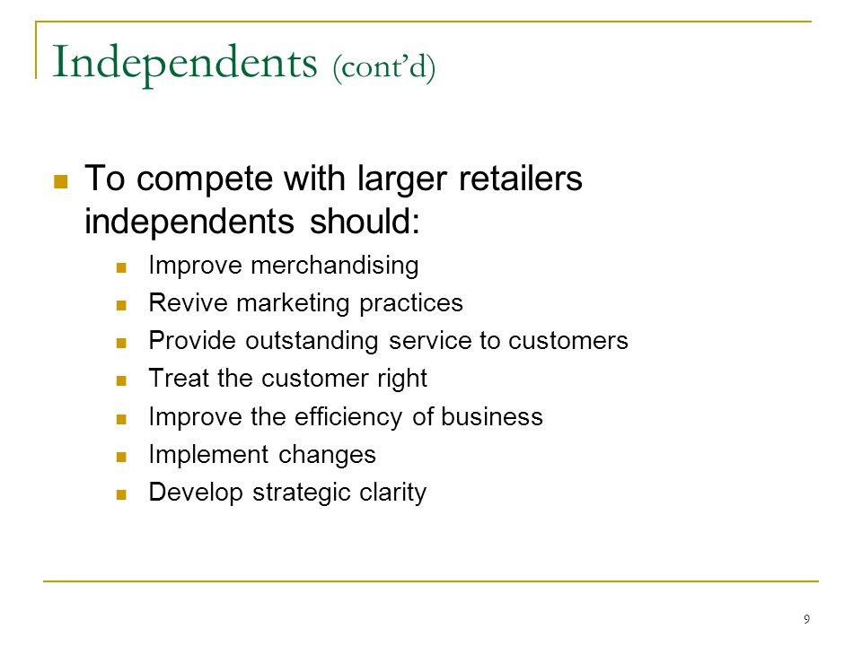 9 Independents (cont'd) To compete with larger retailers independents should: Improve merchandising Revive marketing practices Provide outstanding service to customers Treat the customer right Improve the efficiency of business Implement changes Develop strategic clarity