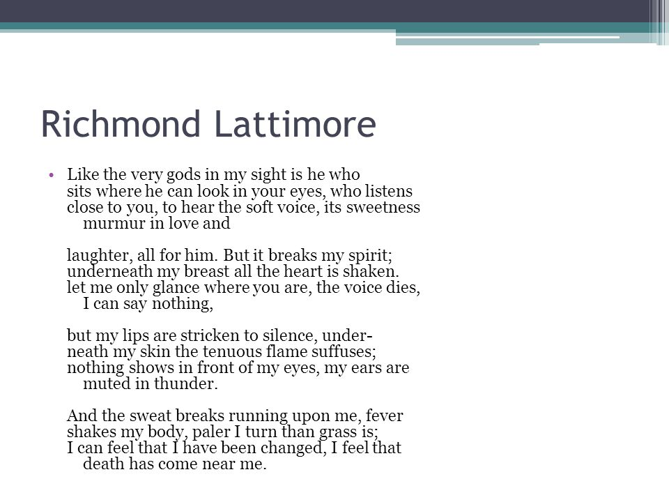 Richmond Lattimore Like the very gods in my sight is he who sits where he can look in your eyes, who listens close to you, to hear the soft voice, its