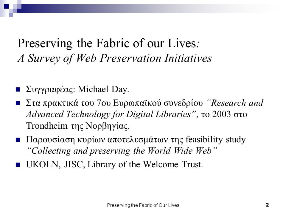 Preserving the Fabric of Our Lives2 Preserving the Fabric of our Lives: A Survey of Web Preservation Initiatives Συγγραφέας: Michael Day.