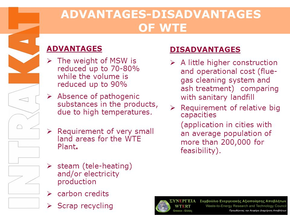 ADVANTAGES-DISADVANTAGES OF WTE ADVANTAGES  The weight of MSW is reduced up to 70-80% while the volume is reduced up to 90%  Absence of pathogenic substances in the products, due to high temperatures.