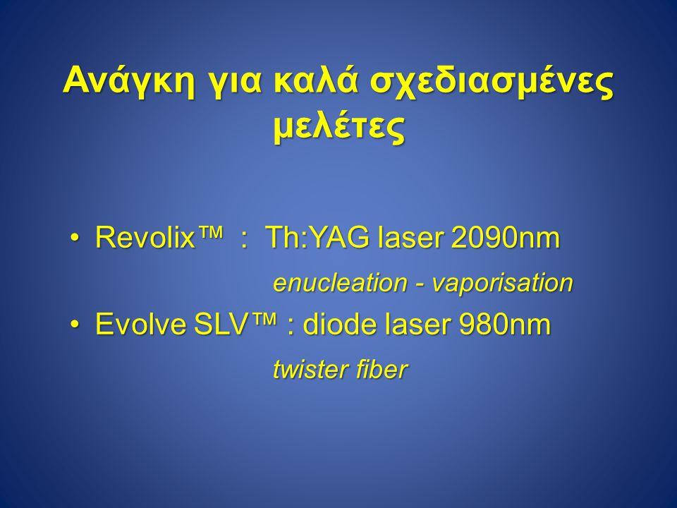 Ανάγκη για καλά σχεδιασμένες μελέτες Revolix™ : Th:YAG laser 2090nmRevolix™ : Th:YAG laser 2090nm enucleation - vaporisation Evolve SLV™ : diode laser 980nmEvolve SLV™ : diode laser 980nm twister fiber