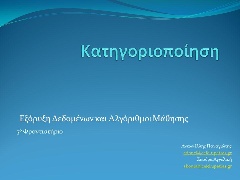 Εξόρυξη Δεδομένων και Αλγόριθμοι Μάθησης 5 ο Φροντιστήριο Αντωνέλλης Παναγιώτης adonel@ceid.upatras.gr Σκούρα Αγγελική skoura@ceid.upatras.gr