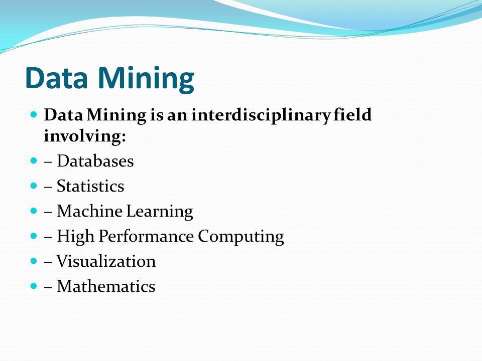 Data Mining Data Mining is an interdisciplinary field involving: – Databases – Statistics – Machine Learning – High Performance Computing – Visualizat