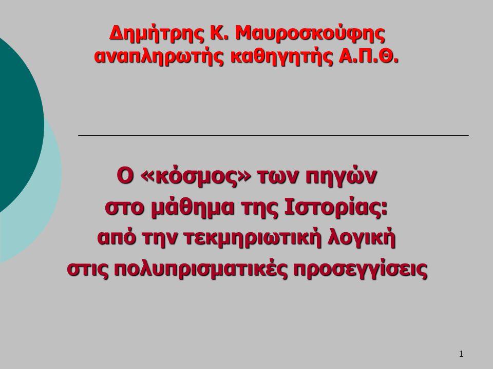 1 Δημήτρης Κ. Μαυροσκούφης αναπληρωτής καθηγητής Α.Π.Θ. Ο «κόσμος» των πηγών στο μάθημα της Ιστορίας: από την τεκμηριωτική λογική στις πολυπρισματικές
