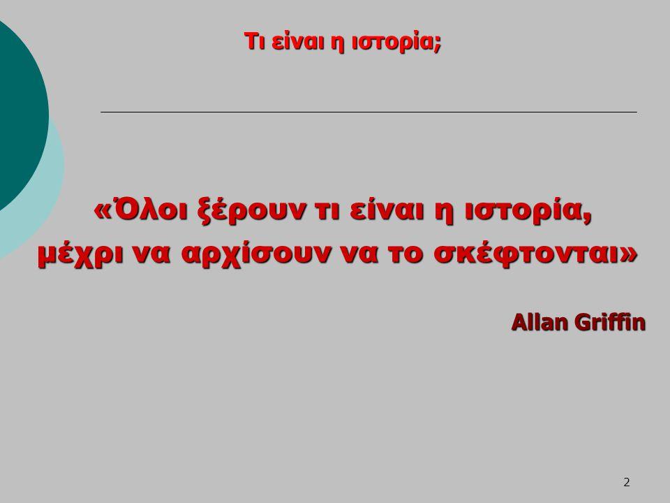 2 Τι είναι η ιστορία; «Όλοι ξέρουν τι είναι η ιστορία, μέχρι να αρχίσουν να το σκέφτονται» μέχρι να αρχίσουν να το σκέφτονται» Allan Griffin