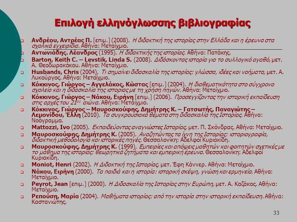 33 Επιλογή ελληνόγλωσσης βιβλιογραφίας  Ανδρέου, Αντρέας Π. [επιμ.] (2008). Η διδακτική της ιστορίας στην Ελλάδα και η έρευνα στα σχολικά εγχειρίδια.