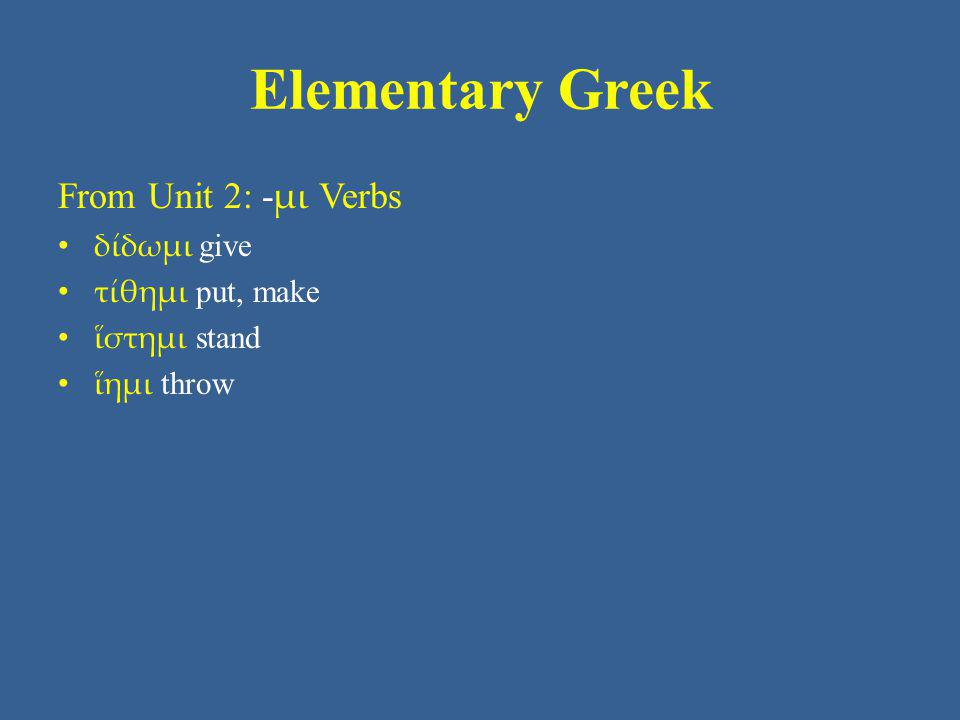 Elementary Greek From Unit 2: - μι Verbs δίδωμι give τίθημι put, make ἵστημι stand ἵημι throw