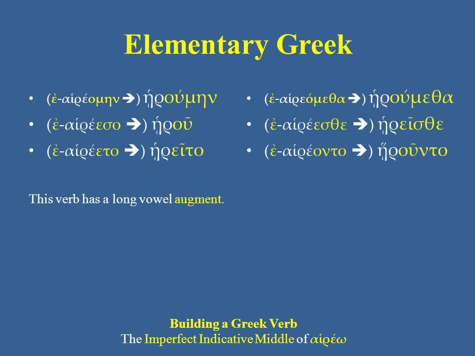 Elementary Greek (ἐ-αἱρέομην  ) ᾑρούμην (ἐ-αἱρέεσο  ) ᾑροῦ (ἐ-αἱρέετο  ) ᾑρεῖτο This verb has a long vowel augment. (ἐ-αἱρεόμεθα  ) ᾑρούμεθα (ἐ-αἱ