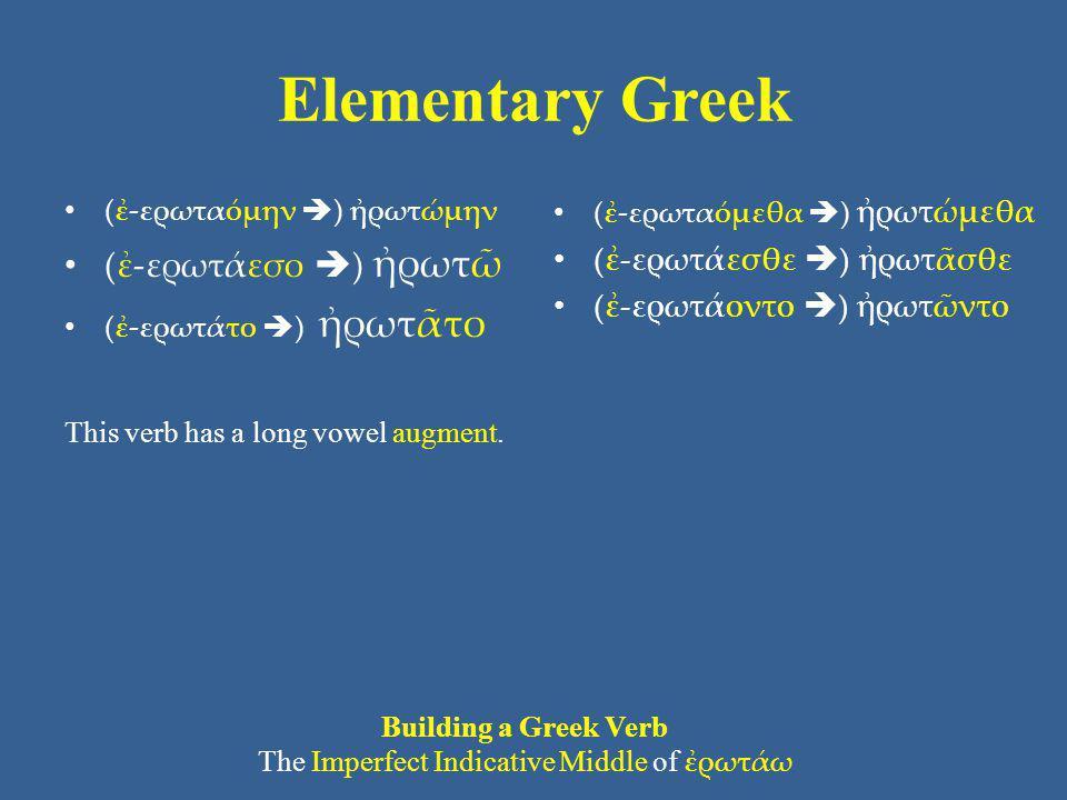 Elementary Greek (ἐ-ερωταόμην  ) ἠρωτώμην (ἐ-ερωτάεσο  ) ἠρωτῶ (ἐ-ερωτάτο  ) ἠρωτᾶτο This verb has a long vowel augment. (ἐ-ερωταόμεθα  ) ἠρωτώμεθ