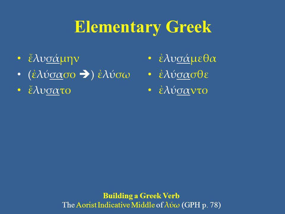 Elementary Greek ἔλυσάμην (ἐλύσασο  ) ἐλύσω ἔλυσατο ἐλυσάμεθα ἐλύσασθε ἐλύσαντο Building a Greek Verb The Aorist Indicative Middle of λύω (GPH p. 78)