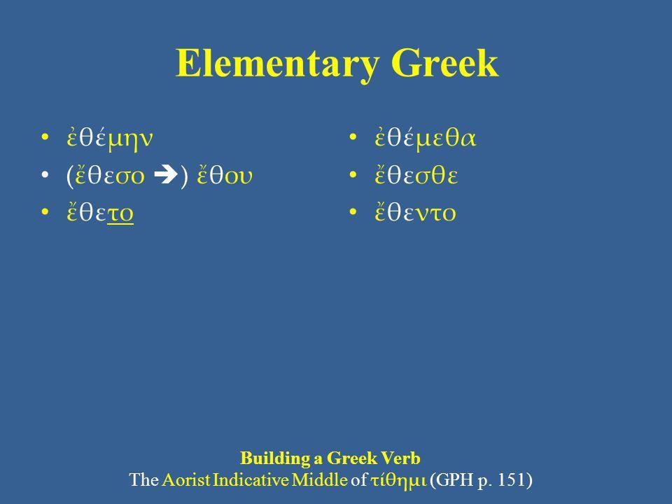 Elementary Greek ἐθέμην (ἔθεσο  ) ἔθου ἔθετο ἐθέμεθα ἔθεσθε ἔθεντο Building a Greek Verb The Aorist Indicative Middle of τίθημι (GPH p. 151)