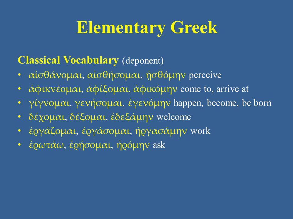 Elementary Greek Classical Vocabulary (deponent) αἰσθάνομαι, αἰσθήσομαι, ᾐσθόμην perceive ἀφικνέομαι, ἀφίξομαι, ἀφικόμην come to, arrive at γίγνομαι,