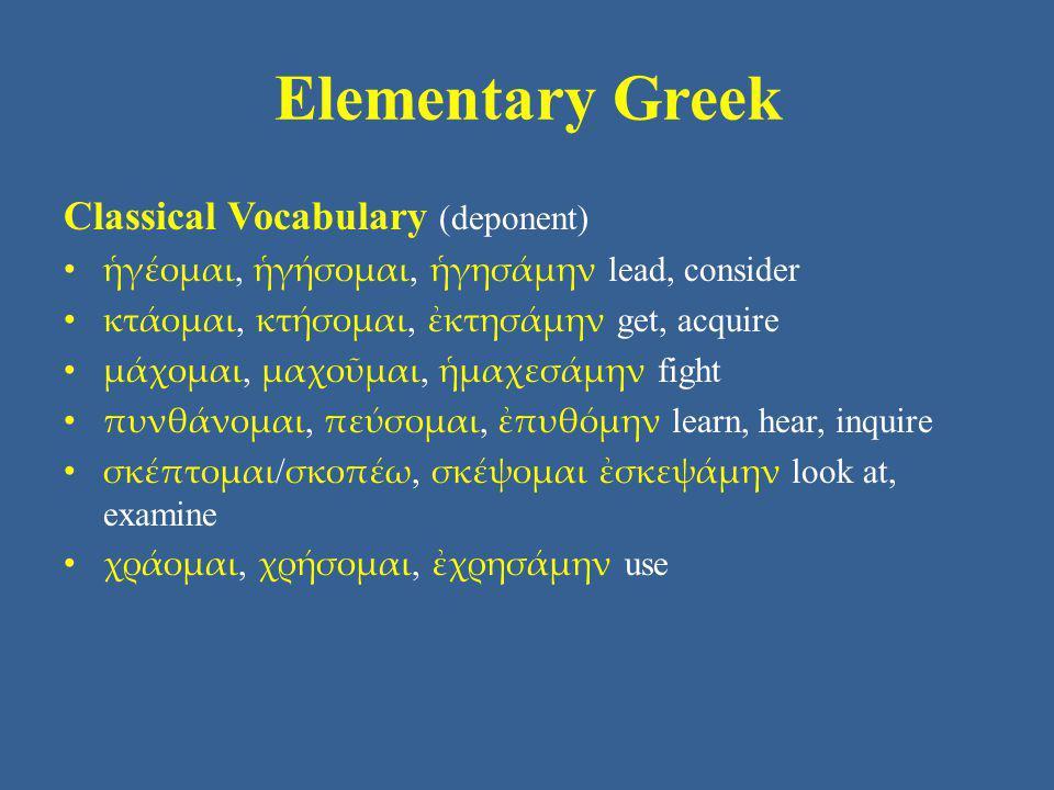 Elementary Greek Classical Vocabulary (deponent) ἡγέομαι, ἡγήσομαι, ἡγησάμην lead, consider κτάομαι, κτήσομαι, ἐκτησάμην get, acquire μάχομαι, μαχοῦμα