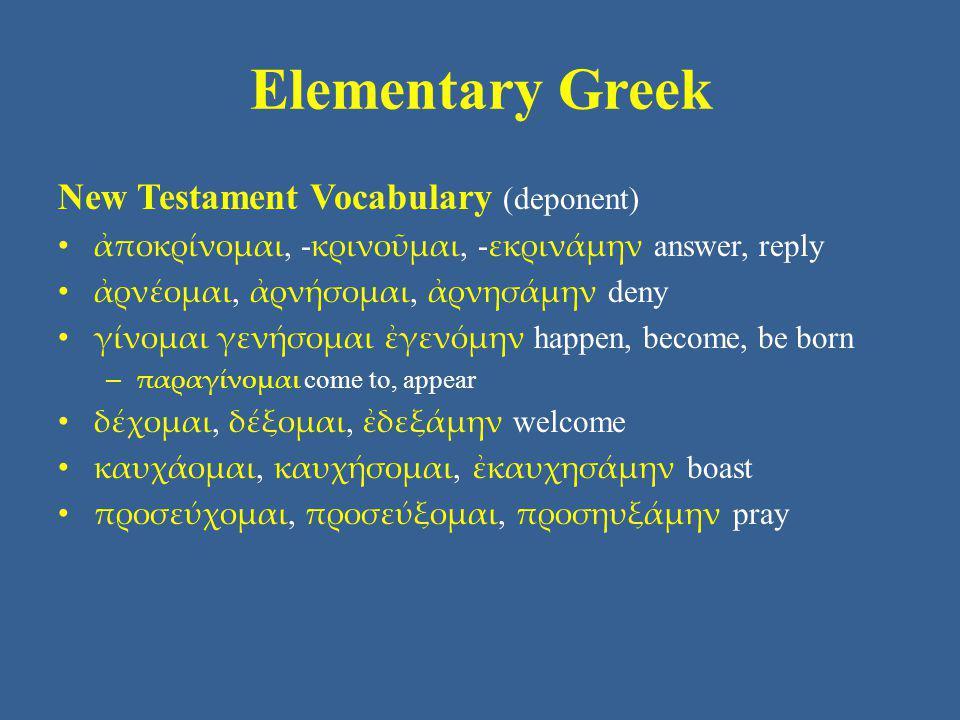 Elementary Greek New Testament Vocabulary (deponent) ἀποκρίνομαι, - κρινοῦμαι, - εκρινάμην answer, reply ἀρνέομαι, ἀρνήσομαι, ἀρνησάμην deny γίνομαι γ