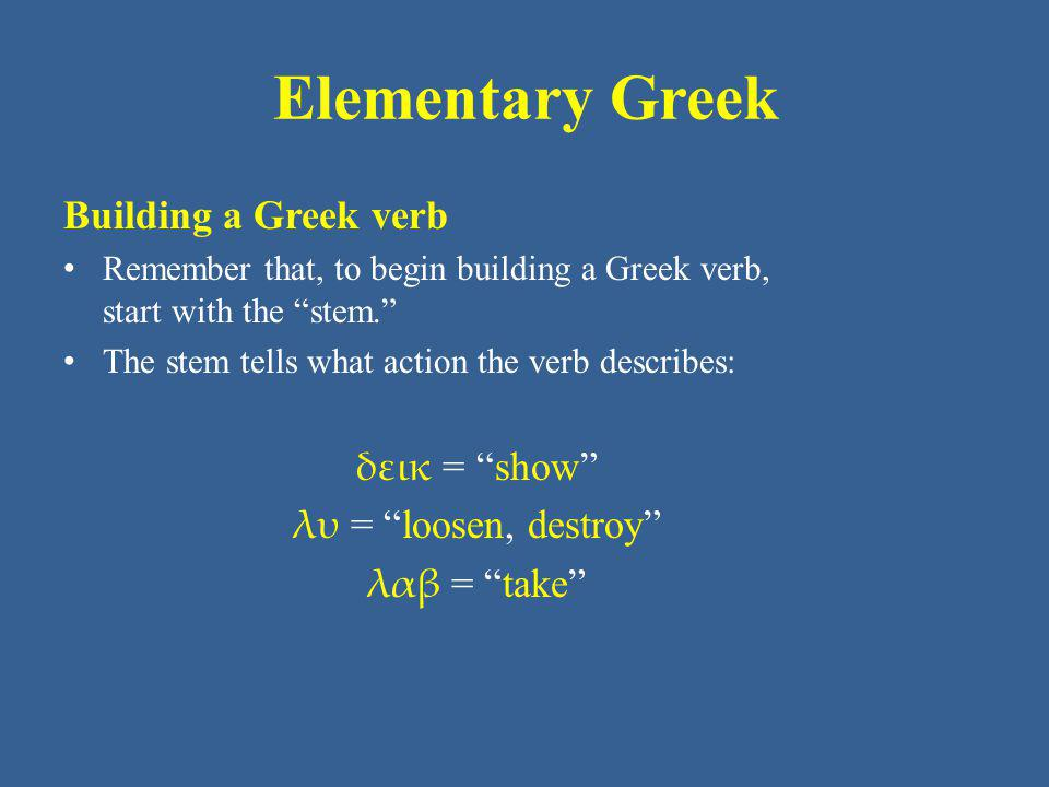Elementary Greek Building a Greek verb Recall that some verbs add a marker (often a ν ) to the stem that says the verb is in the present tense.