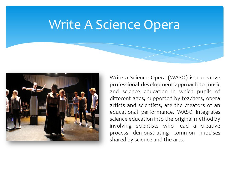 Write A Science Opera Write a Science Opera (WASO) is a creative professional development approach to music and science education in which pupils of different ages, supported by teachers, opera artists and scientists, are the creators of an educational performance.
