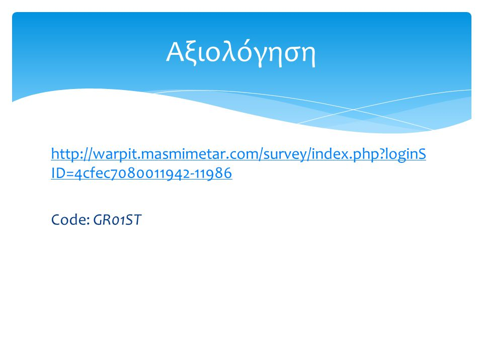 http://warpit.masmimetar.com/survey/index.php?loginS ID=4cfec7080011942-11986 Code: GR01ST Αξιολόγηση