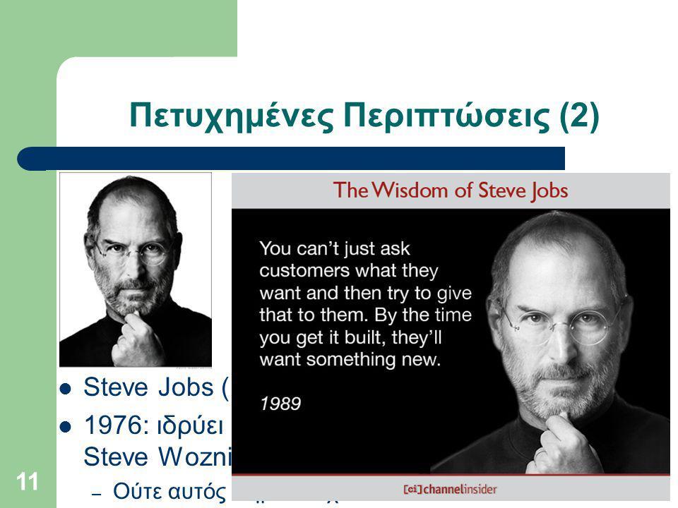 Πετυχημένες Περιπτώσεις (2) Steve Jobs (1955-2011) 1976: ιδρύει μαζί με τον Steve Wozniak την Apple – Ούτε αυτός πήρε πτυχίo 11