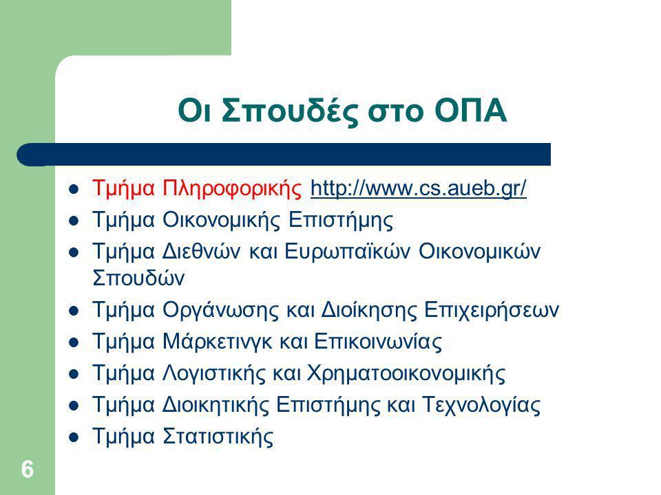 Οι Σπουδές στο ΟΠΑ Τμήμα Πληροφορικής http://www.cs.aueb.gr/http://www.cs.aueb.gr/ Τμήμα Οικονομικής Επιστήμης Τμήμα Διεθνών και Ευρωπαϊκών Οικονομικών Σπουδών Τμήμα Οργάνωσης και Διοίκησης Επιχειρήσεων Τμήμα Μάρκετινγκ και Επικοινωνίας Τμήμα Λογιστικής και Χρηματοοικονομικής Τμήμα Διοικητικής Επιστήμης και Τεχνολογίας Τμήμα Στατιστικής 6