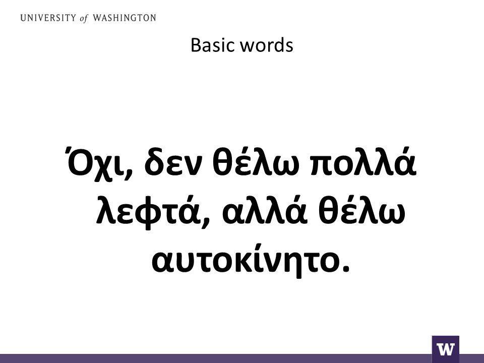 Basic words Όχι, δεν θέλω πολλά λεφτά, αλλά θέλω αυτοκίνητο.