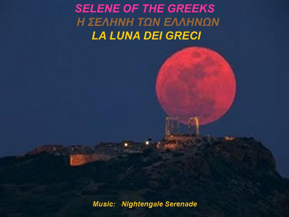 Music: Nightengale Serenade SELENE OF THE GREEKS Η ΣΕΛΗΝΗ ΤΩΝ ΕΛΛΗΝΩΝ LA LUNA DEI GRECI
