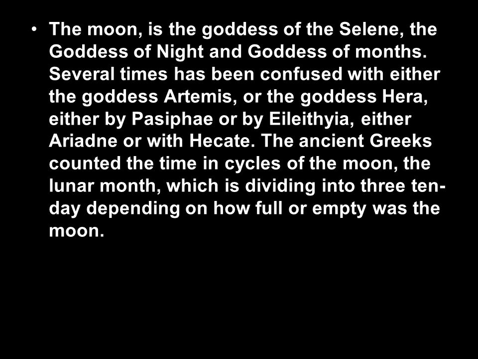 The moon, is the goddess of the Selene, the Goddess of Night and Goddess of months.