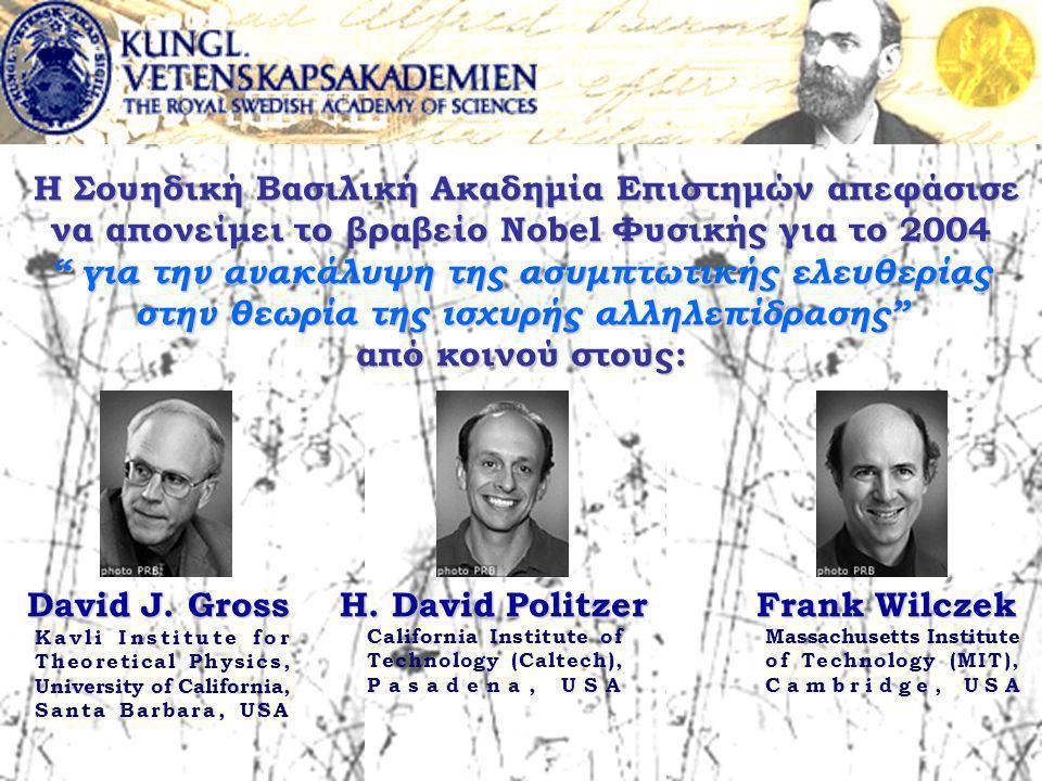 Η Σουηδική Βασιλική Ακαδημία Επιστημών απεφάσισε να απονείμει το βραβείο Nobel Φυσικής για το 2004 για την ανακάλυψη της ασυμπτωτικής ελευθερίας στην θεωρία της ισχυρής αλληλεπίδρασης από κοινού στους: Η Σουηδική Βασιλική Ακαδημία Επιστημών απεφάσισε να απονείμει το βραβείο Nobel Φυσικής για το 2004 για την ανακάλυψη της ασυμπτωτικής ελευθερίας στην θεωρία της ισχυρής αλληλεπίδρασης από κοινού στους: David J.