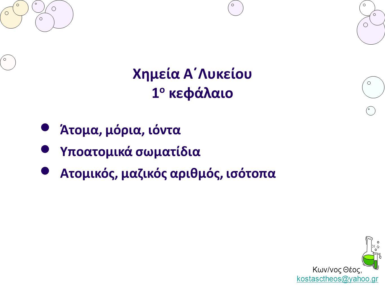 Κων/νος Θέος, kostasctheos@yahoo.gr kostasctheos@yahoo.gr Χημεία Α΄Λυκείου 1 ο κεφάλαιο Άτομα, μόρια, ιόντα Υποατομικά σωματίδια Ατομικός, μαζικός αρι
