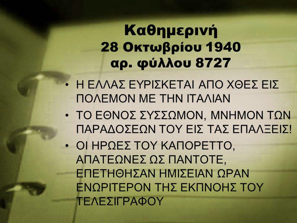 Καθημερινή 28 Οκτωβρίου 1940 αρ. φύλλου 8727 Η ΕΛΛΑΣ ΕΥΡΙΣΚΕΤΑΙ ΑΠΟ ΧΘΕΣ ΕΙΣ ΠΟΛΕΜΟΝ ΜΕ ΤΗΝ ΙΤΑΛΙΑΝ ΤΟ ΕΘΝΟΣ ΣΥΣΣΩΜΟΝ, ΜΝΗΜΟΝ ΤΩΝ ΠΑΡΑΔΟΣΕΩΝ ΤΟΥ ΕΙΣ Τ