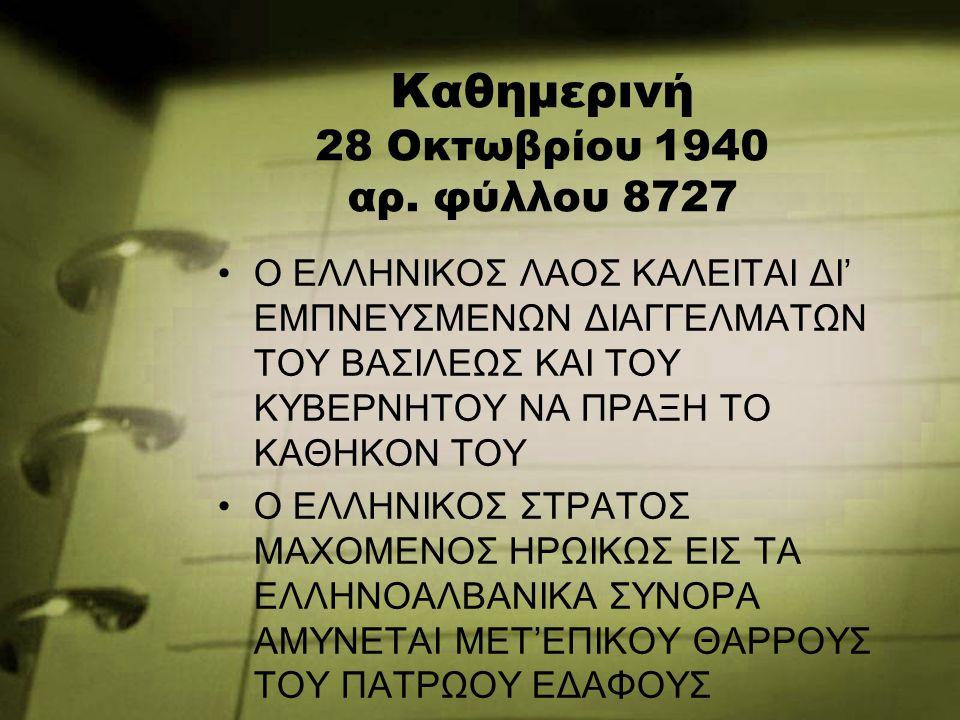Καθημερινή 28 Οκτωβρίου 1940 αρ. φύλλου 8727 Ο ΕΛΛΗΝΙΚΟΣ ΛΑΟΣ ΚΑΛΕΙΤΑΙ ΔΙ' ΕΜΠΝΕΥΣΜΕΝΩΝ ΔΙΑΓΓΕΛΜΑΤΩΝ ΤΟΥ ΒΑΣΙΛΕΩΣ ΚΑΙ ΤΟΥ ΚΥΒΕΡΝΗΤΟΥ ΝΑ ΠΡΑΞΗ ΤΟ ΚΑΘΗΚ