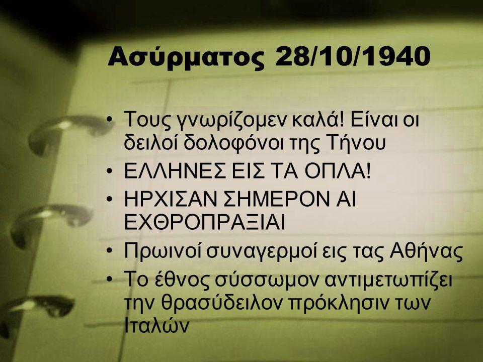Ασύρματος 28/10/1940 Τους γνωρίζομεν καλά! Είναι οι δειλοί δολοφόνοι της Τήνου ΕΛΛΗΝΕΣ ΕΙΣ ΤΑ ΟΠΛΑ! ΗΡΧΙΣΑΝ ΣΗΜΕΡΟΝ ΑΙ ΕΧΘΡΟΠΡΑΞΙΑΙ Πρωινοί συναγερμοί