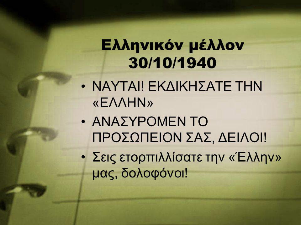 Ελληνικόν μέλλον 30/10/1940 ΝΑΥΤΑΙ! ΕΚΔΙΚΗΣΑΤΕ ΤΗΝ «ΕΛΛΗΝ» ΑΝΑΣΥΡΟΜΕΝ ΤΟ ΠΡΟΣΩΠΕΙΟΝ ΣΑΣ, ΔΕΙΛΟΙ! Σεις ετορπιλλίσατε την «Έλλην» μας, δολοφόνοι!